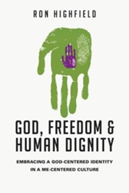 God, Freedom and Human Dignity: Embracing a God-Centered Identity in a Me-Centered Culture - Pepperdine University